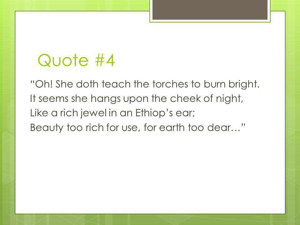 Quote #4 Oh! She doth teach the torches to burn bright. It seems she hangs upon the cheek of night, Like a rich jewel in an Ethiops ear; Beauty too ri