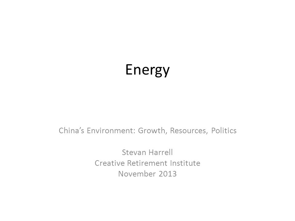 Energy Chinas Environment: Growth, Resources, Politics Stevan Harrell Creative Retirement Institute November 2013