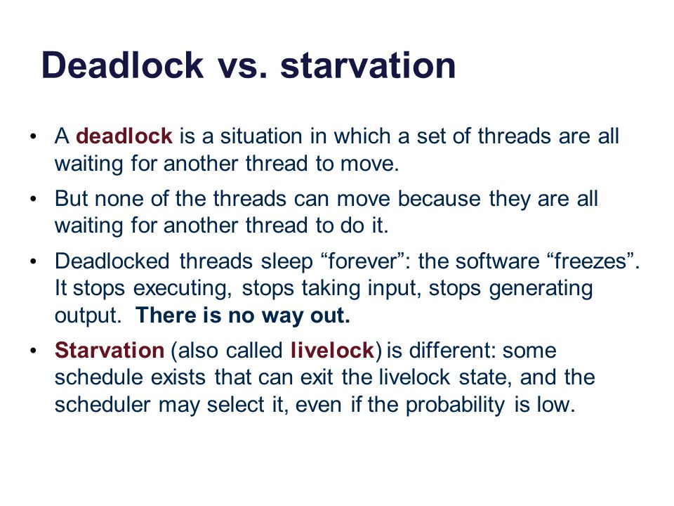 Deadlock vs. starvation A deadlock is a situation in which a set of threads are all waiting for another thread to move. But none of the threads can mo