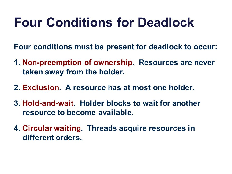 Four Conditions for Deadlock Four conditions must be present for deadlock to occur: 1. Non-preemption of ownership. Resources are never taken away fro