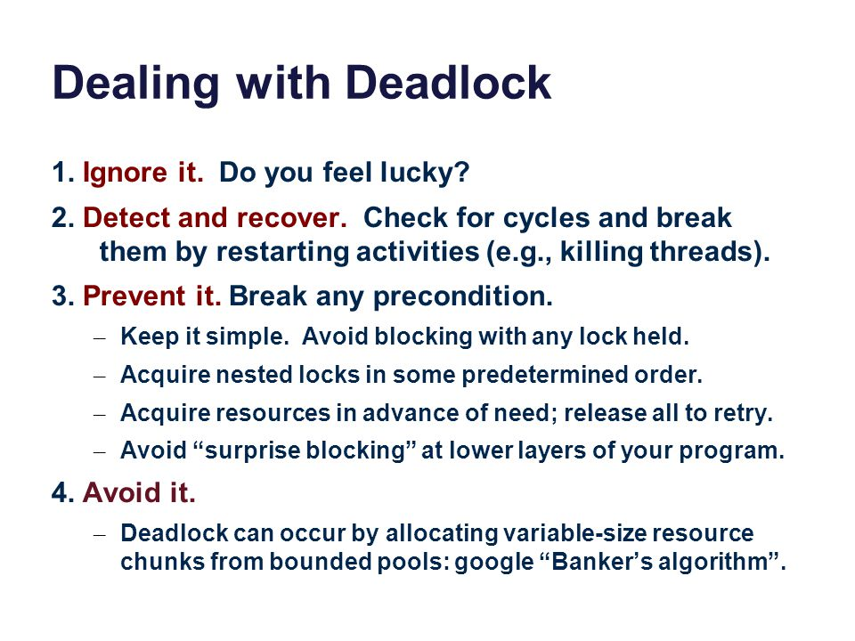 Dealing with Deadlock 1. Ignore it. Do you feel lucky? 2. Detect and recover. Check for cycles and break them by restarting activities (e.g., killing