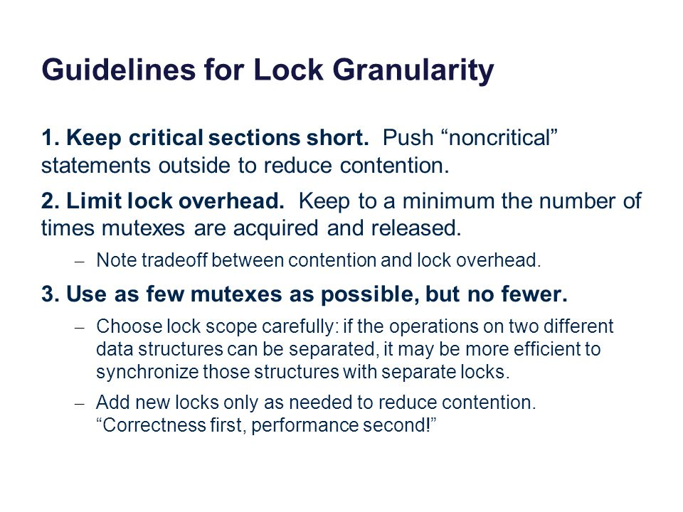 Guidelines for Lock Granularity 1. Keep critical sections short. Push noncritical statements outside to reduce contention. 2. Limit lock overhead. Kee