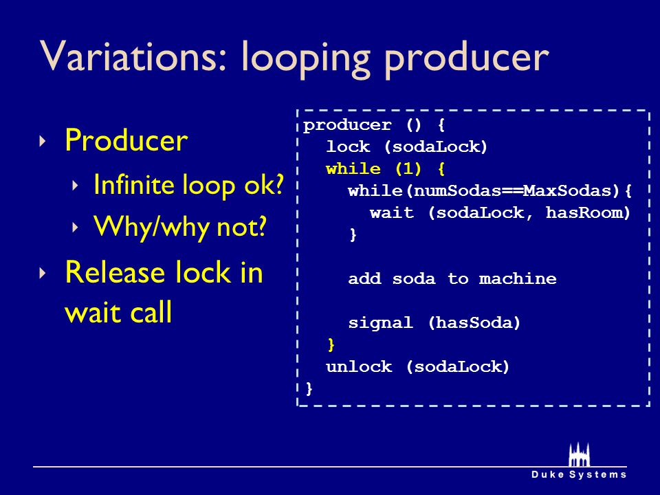 Variations: looping producer Producer Infinite loop ok? Why/why not? Release lock in wait call producer () { lock (sodaLock) while (1) { while(numSoda