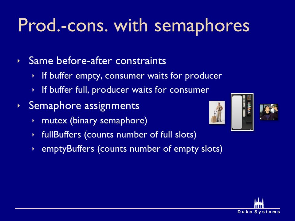 Prod.-cons. with semaphores Same before-after constraints If buffer empty, consumer waits for producer If buffer full, producer waits for consumer Sem