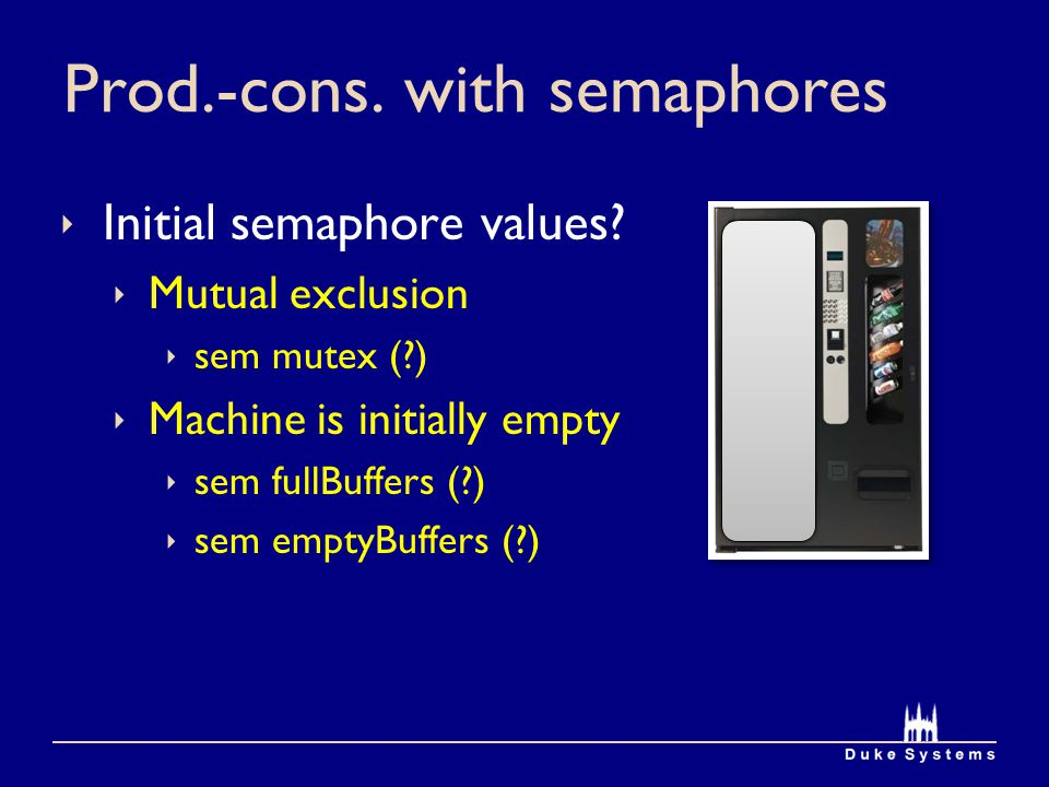 Prod.-cons. with semaphores Initial semaphore values? Mutual exclusion sem mutex (?) Machine is initially empty sem fullBuffers (?) sem emptyBuffers (