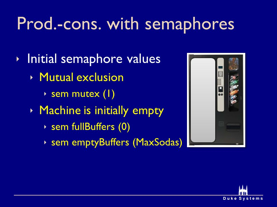 Prod.-cons. with semaphores Initial semaphore values Mutual exclusion sem mutex (1) Machine is initially empty sem fullBuffers (0) sem emptyBuffers (M