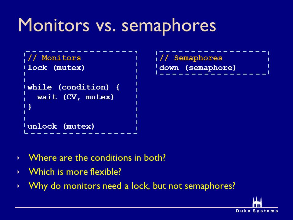 Monitors vs. semaphores Where are the conditions in both? Which is more flexible? Why do monitors need a lock, but not semaphores? // Monitors lock (m