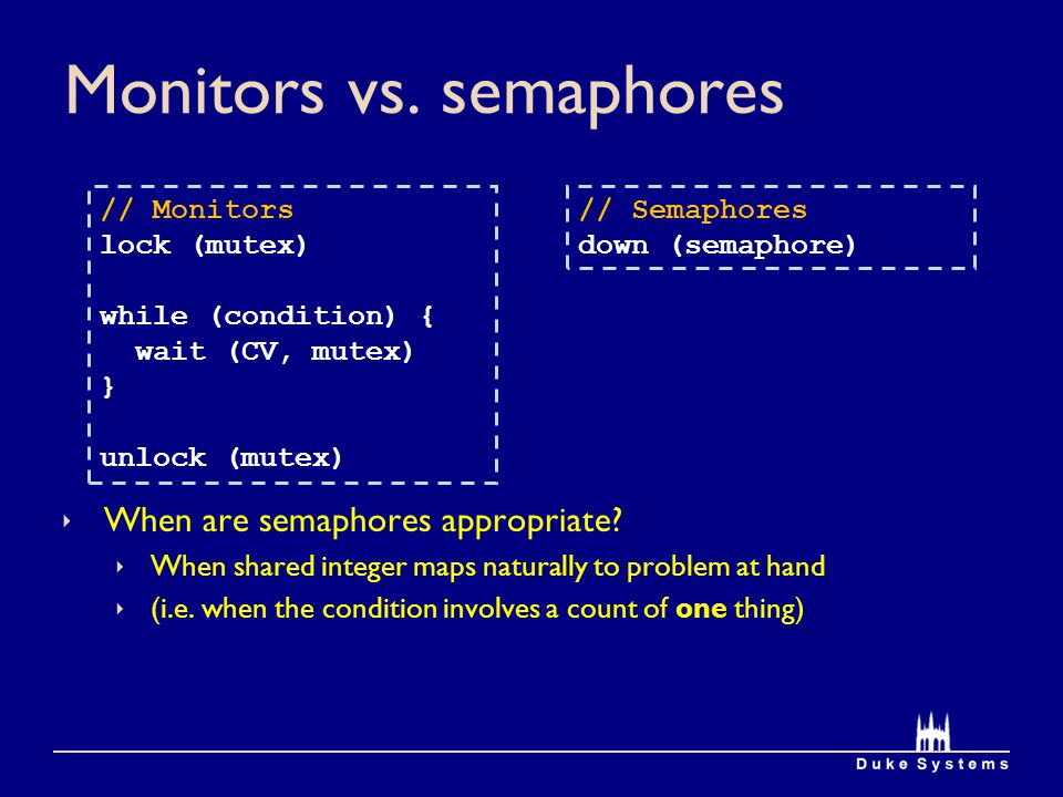 Monitors vs. semaphores When are semaphores appropriate? When shared integer maps naturally to problem at hand (i.e. when the condition involves a cou