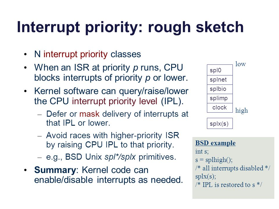 Interrupt priority: rough sketch N interrupt priority classes When an ISR at priority p runs, CPU blocks interrupts of priority p or lower. Kernel sof