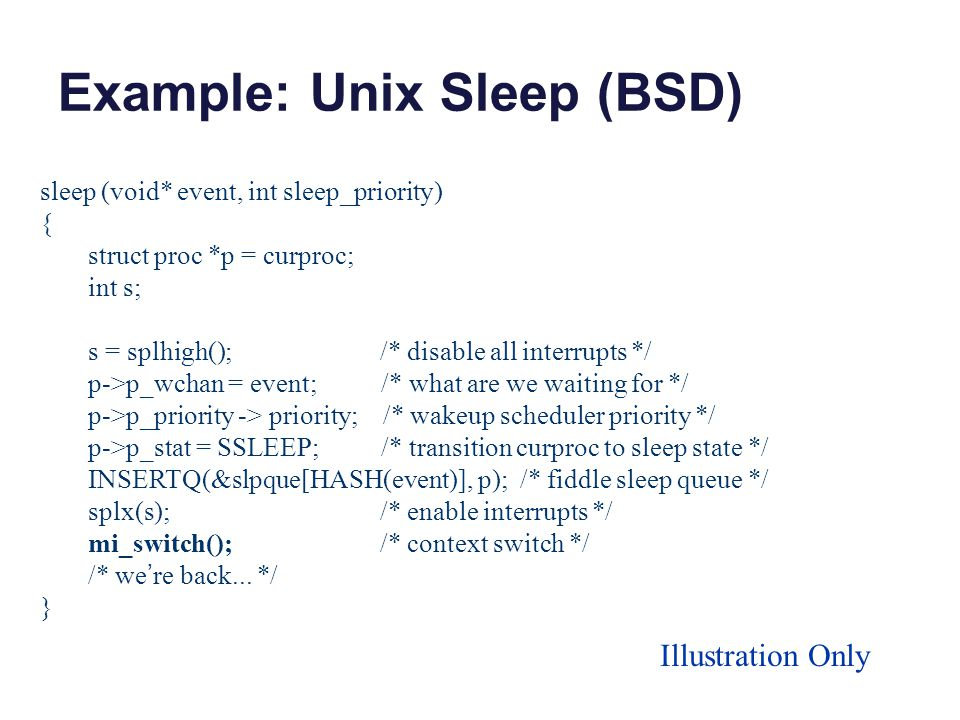 Example: Unix Sleep (BSD) sleep (void* event, int sleep_priority) { struct proc *p = curproc; int s; s = splhigh(); /* disable all interrupts */ p->p_