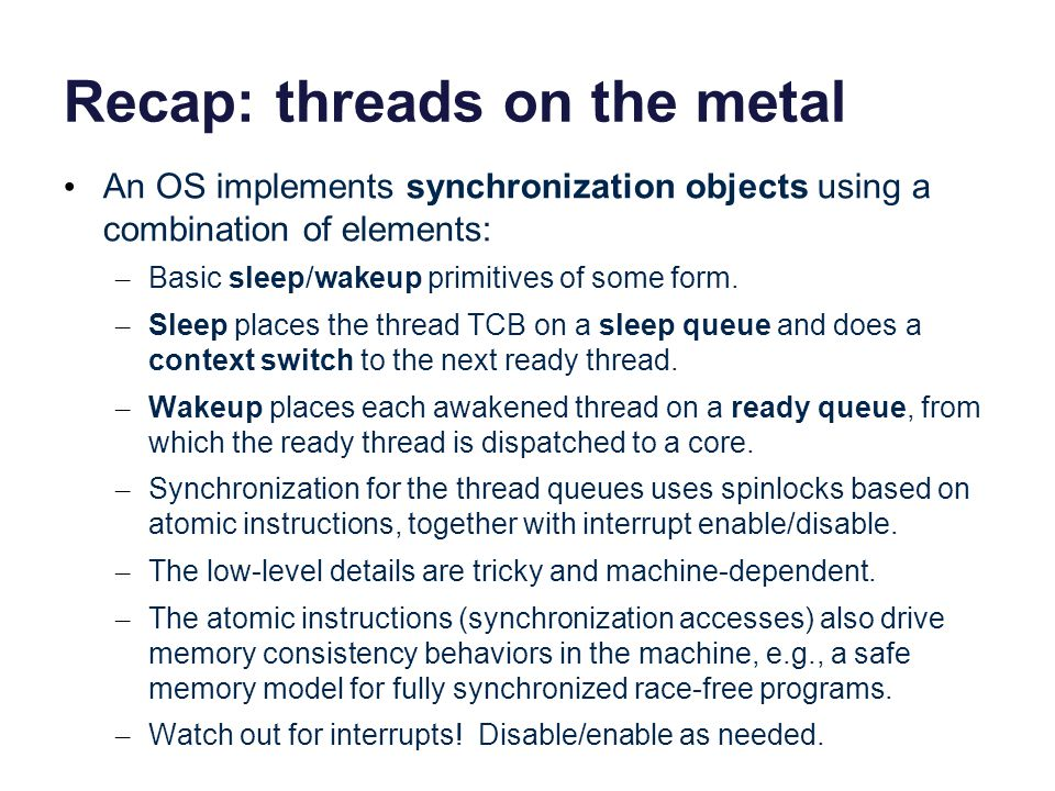 Recap: threads on the metal An OS implements synchronization objects using a combination of elements: – Basic sleep/wakeup primitives of some form. –