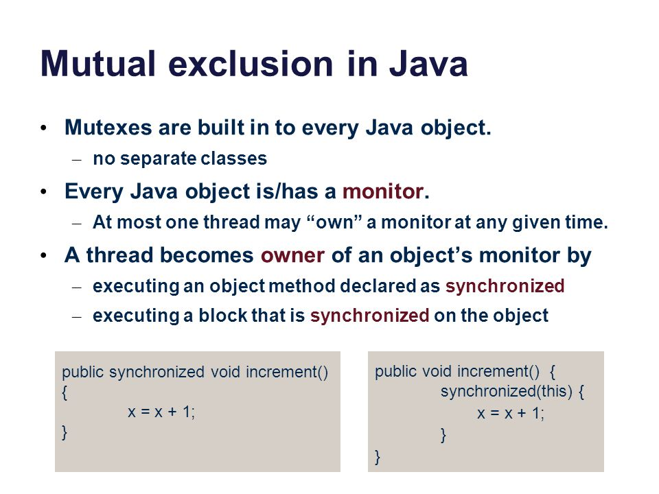 Mutual exclusion in Java Mutexes are built in to every Java object. – no separate classes Every Java object is/has a monitor. – At most one thread may