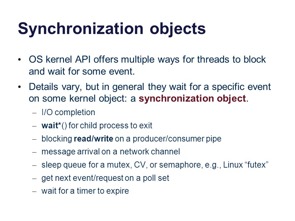 Synchronization objects OS kernel API offers multiple ways for threads to block and wait for some event. Details vary, but in general they wait for a