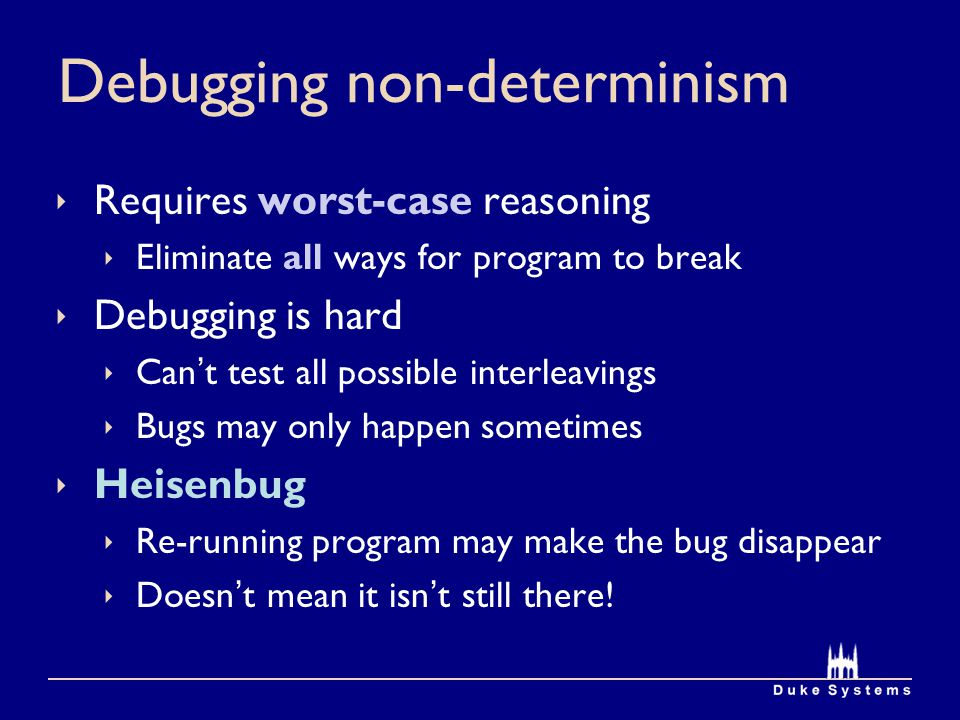 Debugging non-determinism Requires worst-case reasoning Eliminate all ways for program to break Debugging is hard Cant test all possible interleavings