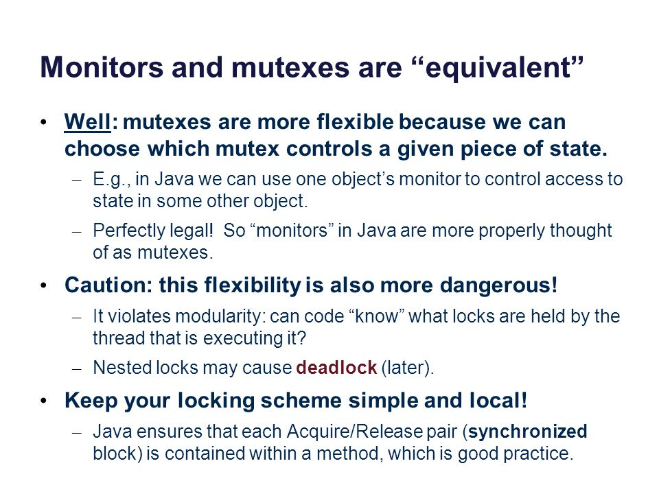 Monitors and mutexes are equivalent Well: mutexes are more flexible because we can choose which mutex controls a given piece of state. – E.g., in Java