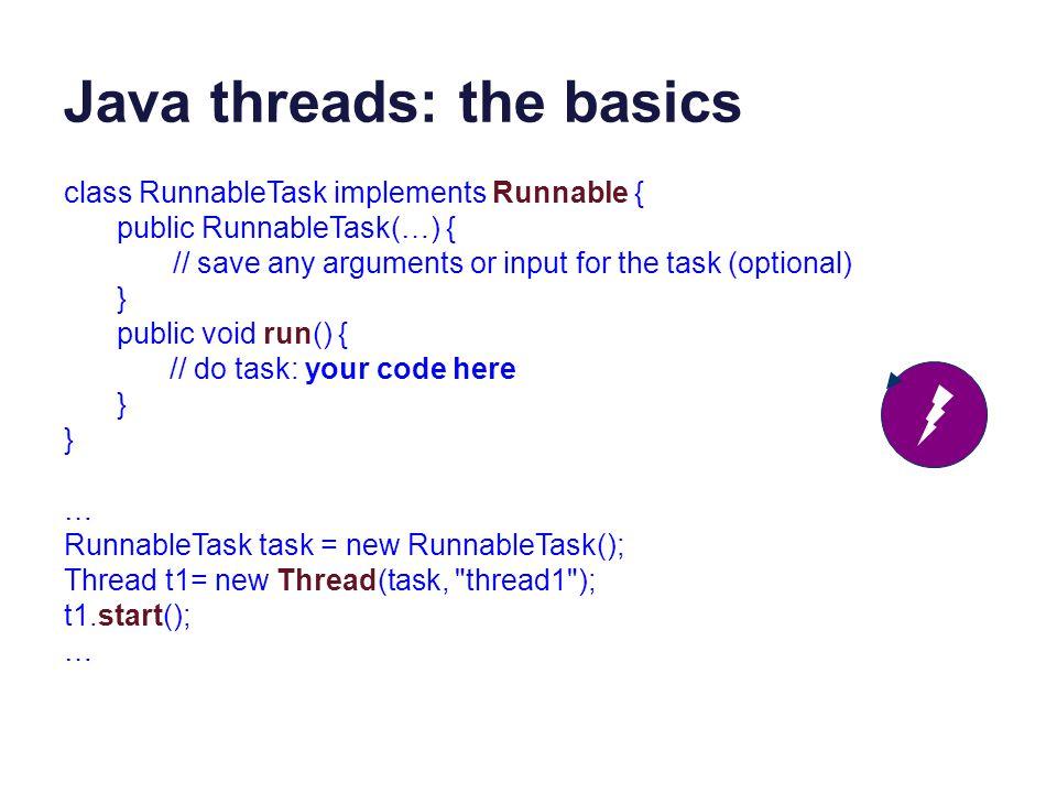 Java threads: the basics public void MyThread extends Thread { public void run() { // do task: your code here } … Thread t1 = new MyThread(); t1.start(); If you prefer, you may extend the Java Thread class.