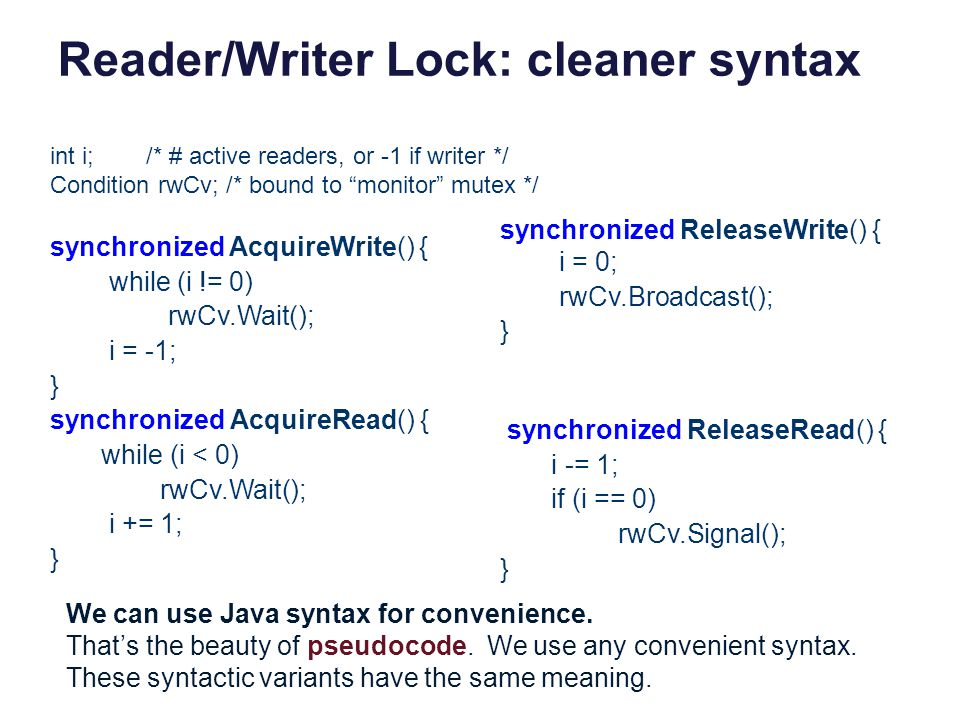 Reader/Writer Lock: cleaner syntax int i;/* # active readers, or -1 if writer */ Condition rwCv; /* bound to monitor mutex */ synchronized AcquireWrit