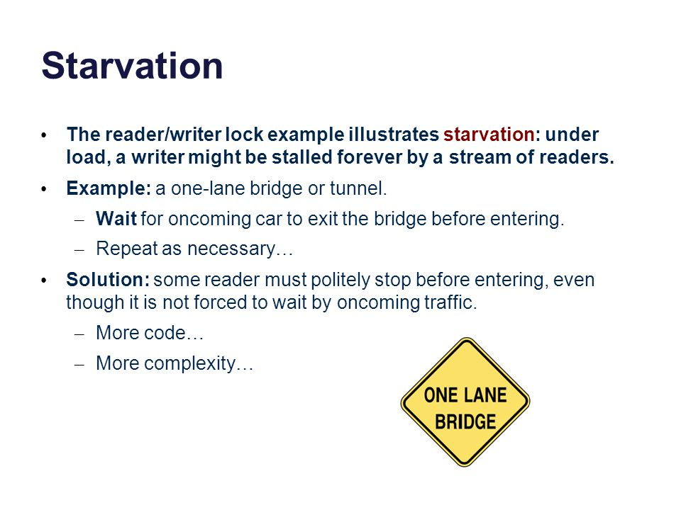Starvation The reader/writer lock example illustrates starvation: under load, a writer might be stalled forever by a stream of readers. Example: a one