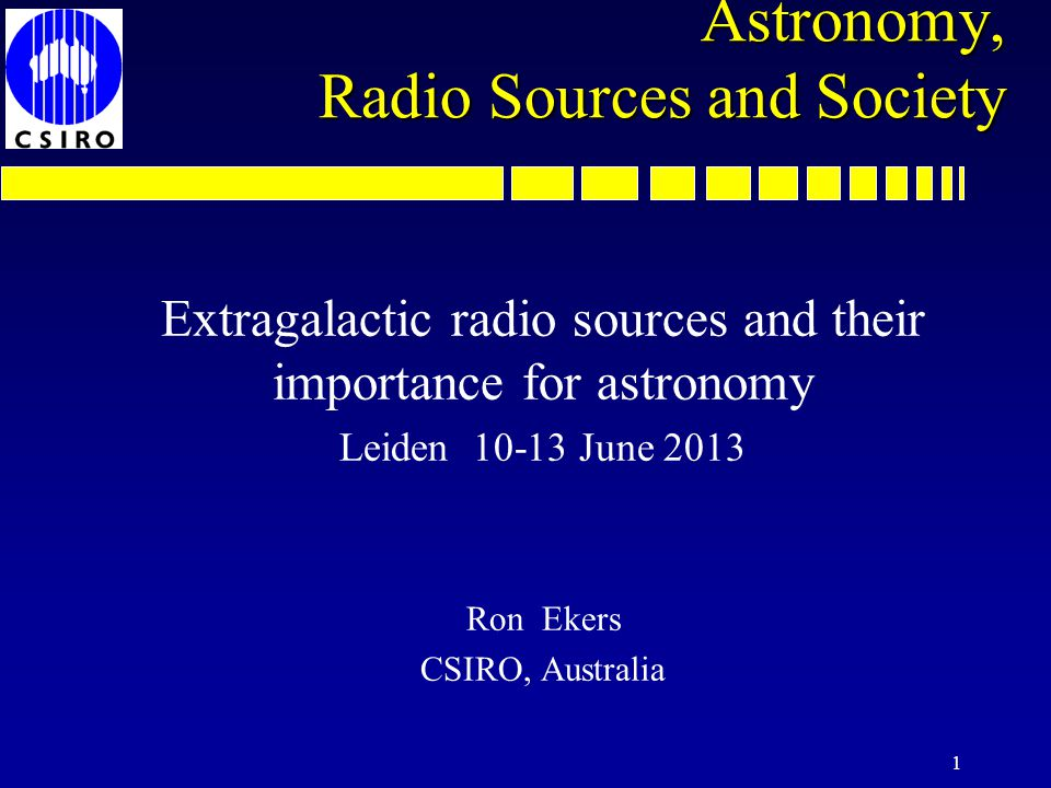 1 Astronomy, Radio Sources and Society Extragalactic radio sources and their importance for astronomy Leiden 10-13 June 2013 Ron Ekers CSIRO, Australia