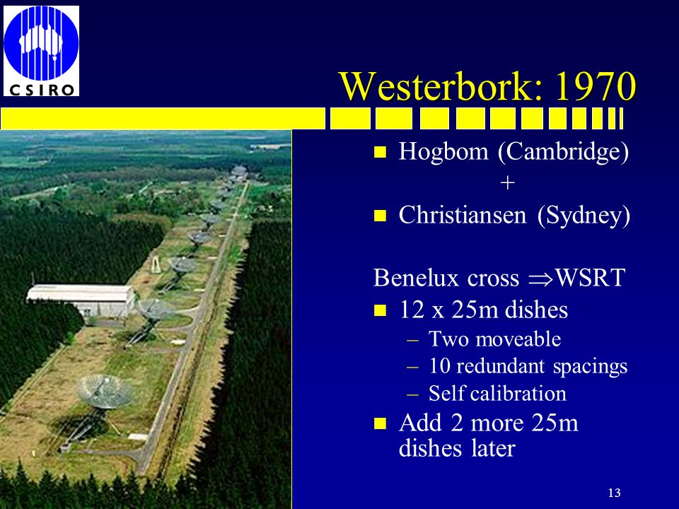 13 Westerbork: 1970 n Hogbom (Cambridge) + n Christiansen (Sydney) Benelux cross WSRT n 12 x 25m dishes –Two moveable –10 redundant spacings –Self calibration n Add 2 more 25m dishes later