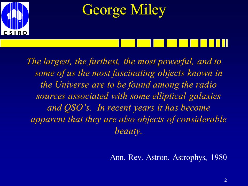 George Miley The largest, the furthest, the most powerful, and to some of us the most fascinating objects known in the Universe are to be found among the radio sources associated with some elliptical galaxies and QSOs.