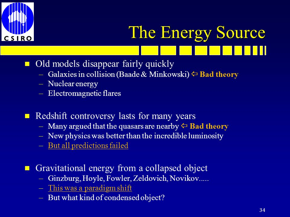 The Energy Source n Old models disappear fairly quickly –Galaxies in collision (Baade & Minkowski) Bad theory –Nuclear energy –Electromagnetic flares n Redshift controversy lasts for many years –Many argued that the quasars are nearby Bad theory –New physics was better than the incredible luminosity –But all predictions failed n Gravitational energy from a collapsed object –Ginzburg, Hoyle, Fowler, Zeldovich, Novikov.....