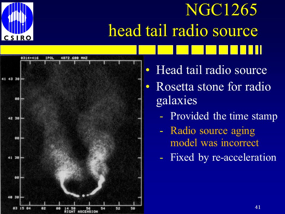 41 NGC1265 head tail radio source Head tail radio source Rosetta stone for radio galaxies -Provided the time stamp -Radio source aging model was incorrect -Fixed by re-acceleration