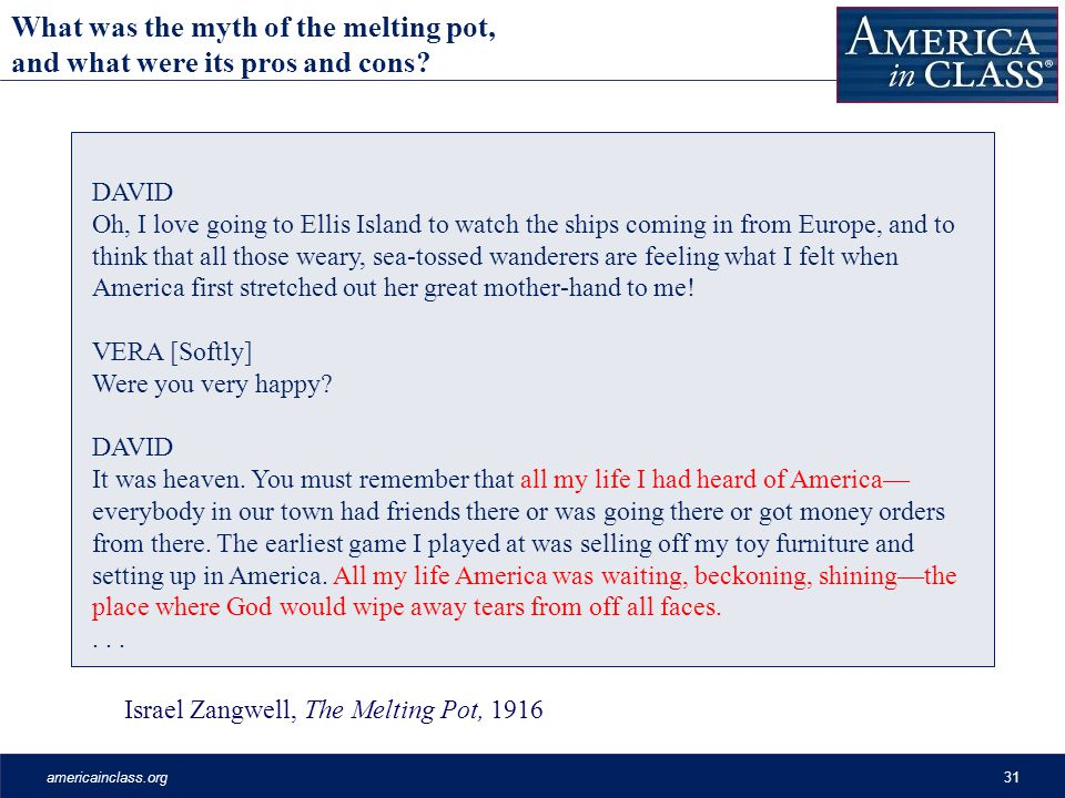 americainclass.org31 Israel Zangwell, The Melting Pot, 1916 DAVID Oh, I love going to Ellis Island to watch the ships coming in from Europe, and to think that all those weary, sea-tossed wanderers are feeling what I felt when America first stretched out her great mother-hand to me.