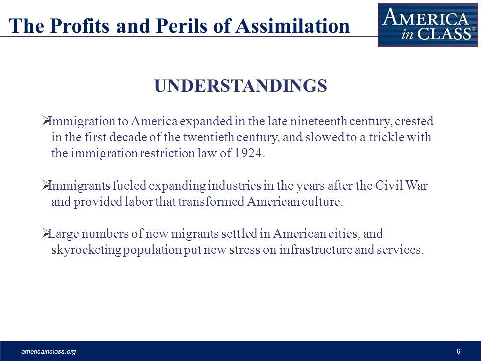 americainclass.org6 The Profits and Perils of Assimilation UNDERSTANDINGS Immigration to America expanded in the late nineteenth century, crested in the first decade of the twentieth century, and slowed to a trickle with the immigration restriction law of 1924.