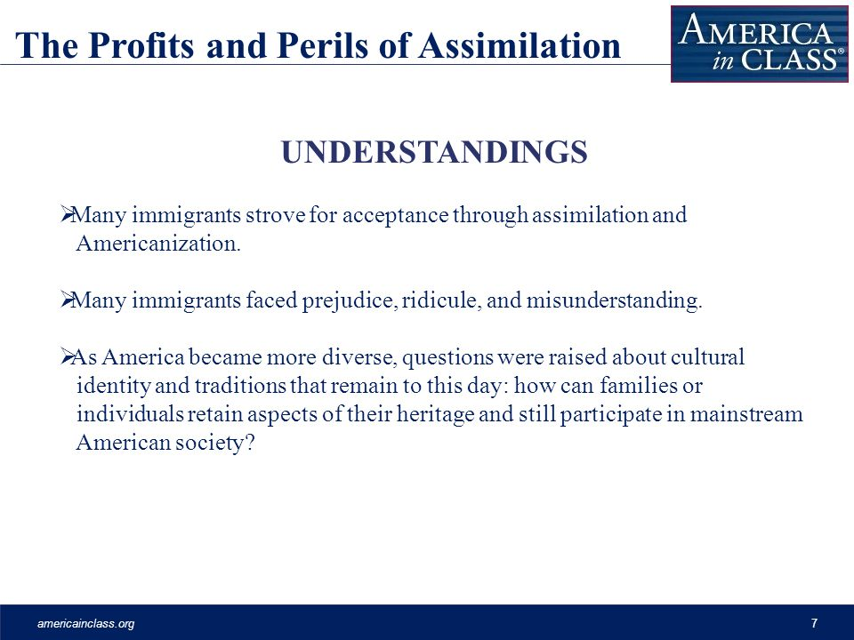 americainclass.org7 UNDERSTANDINGS Many immigrants strove for acceptance through assimilation and Americanization.