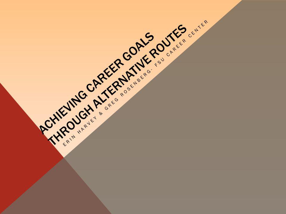 ACHIEVING CAREER GOALS THROUGH ALTERNATIVE ROUTES ERIN HARVEY & GREG ROSENBERG- FSU CAREER CENTER