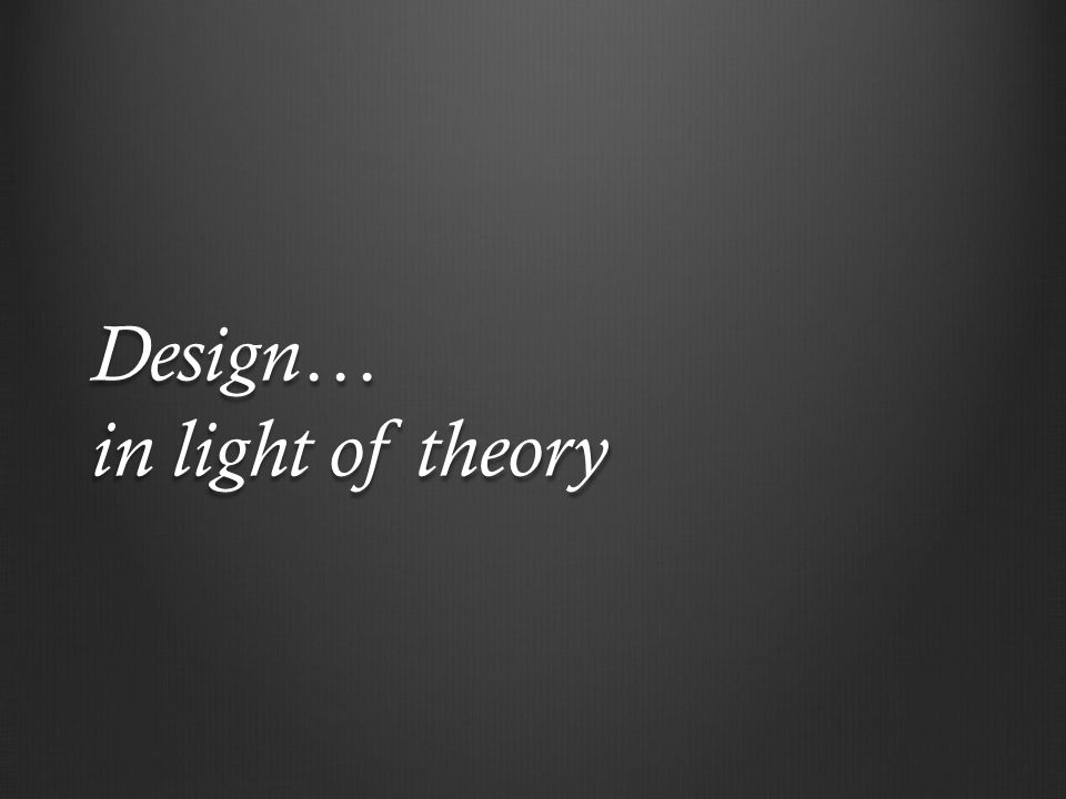Design… in light of theory