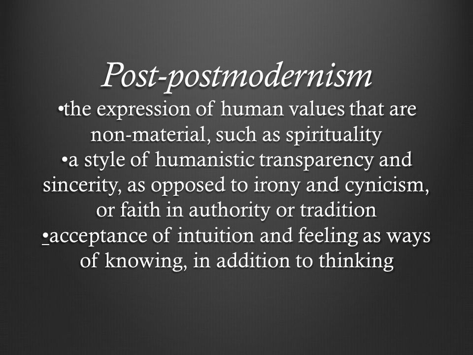 Post-postmodernism the expression of human values that are non-material, such as spirituality a style of humanistic transparency and sincerity, as opposed to irony and cynicism, or faith in authority or traditionacceptance of intuition and feeling as ways of knowing, in addition to thinking
