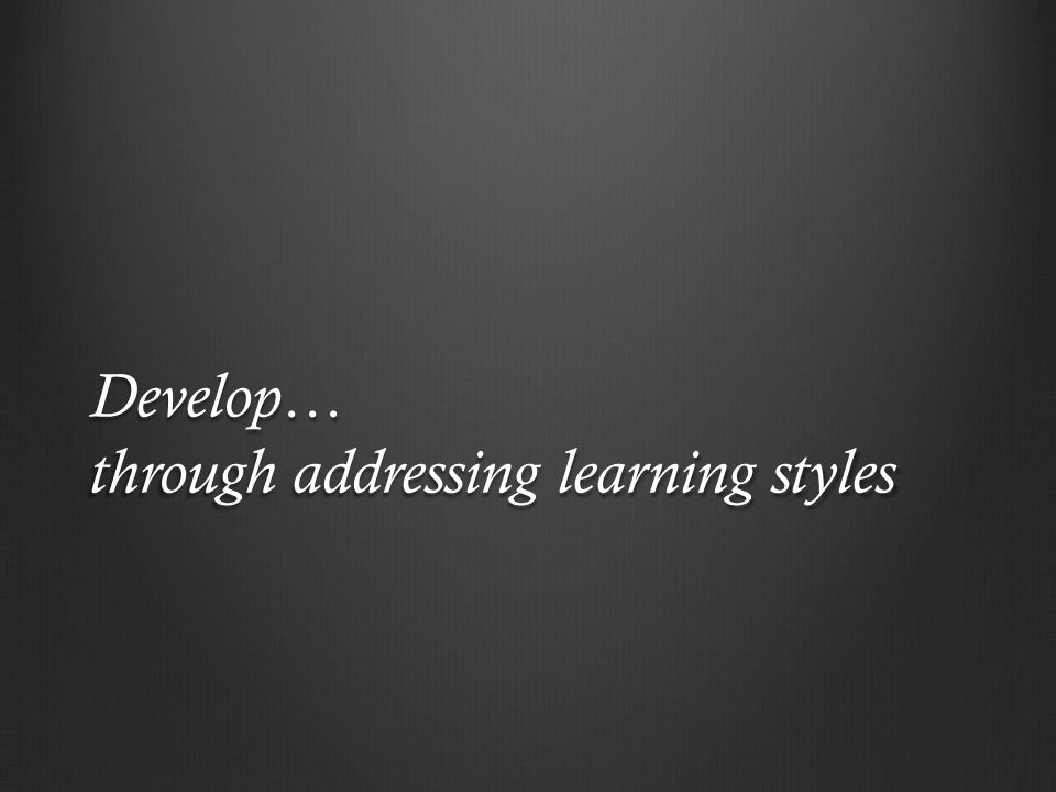 Develop… through addressing learning styles
