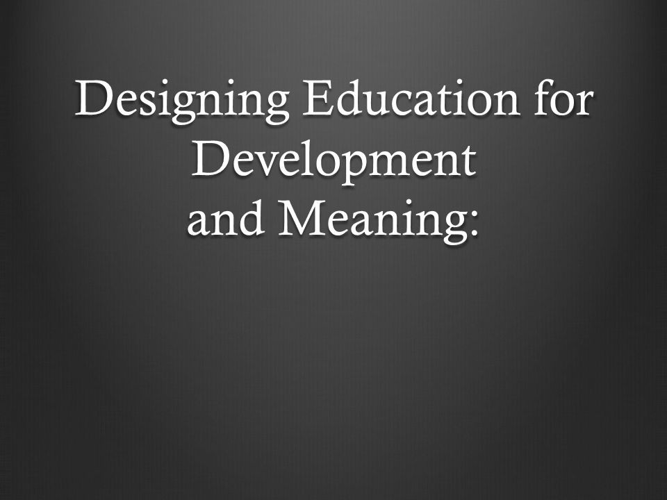 Designing Education for Development and Meaning: Designing Education for Development and Meaning: