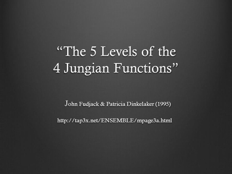 The 5 Levels of the 4 Jungian Functions J ohn Fudjack & Patricia Dinkelaker (1995) http://tap3x.net/ENSEMBLE/mpage3a.html The 5 Levels of the 4 Jungia