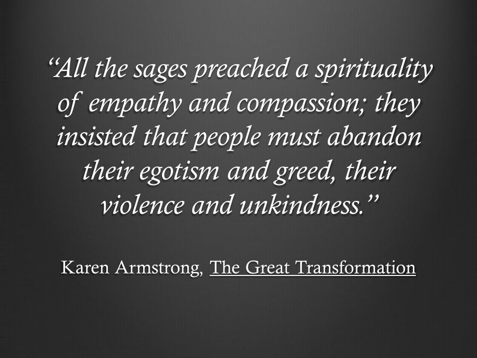All the sages preached a spirituality of empathy and compassion; they insisted that people must abandon their egotism and greed, their violence and unkindness.