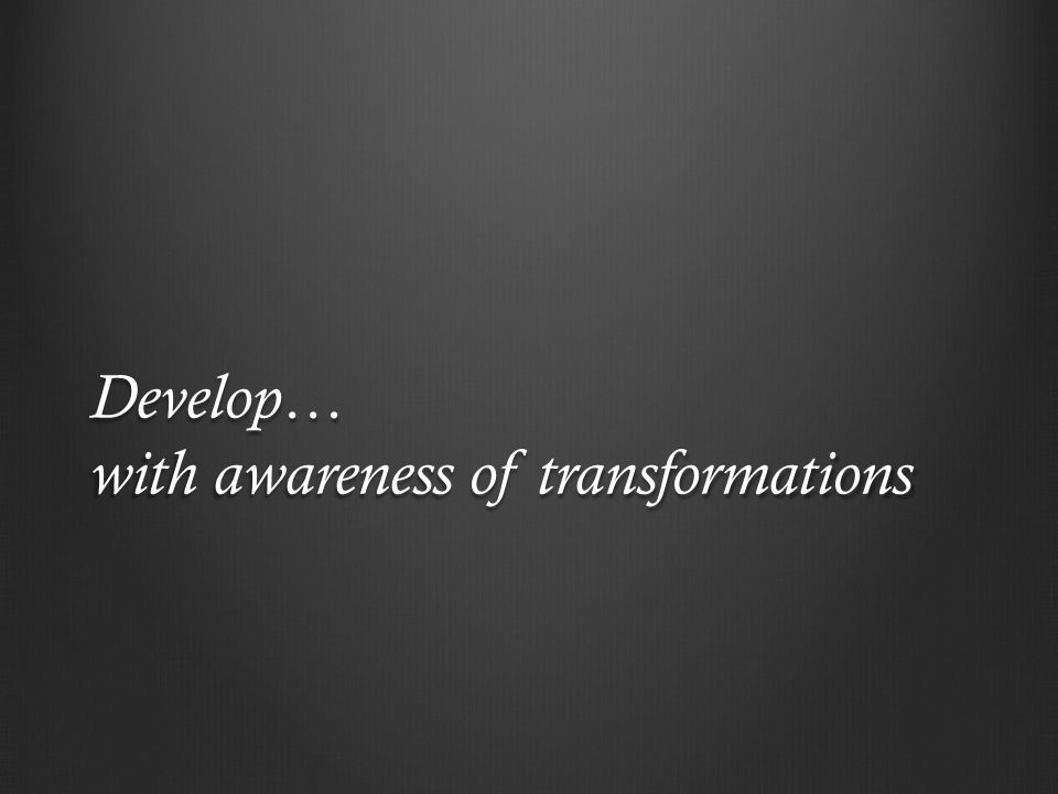 Develop… with awareness of transformations