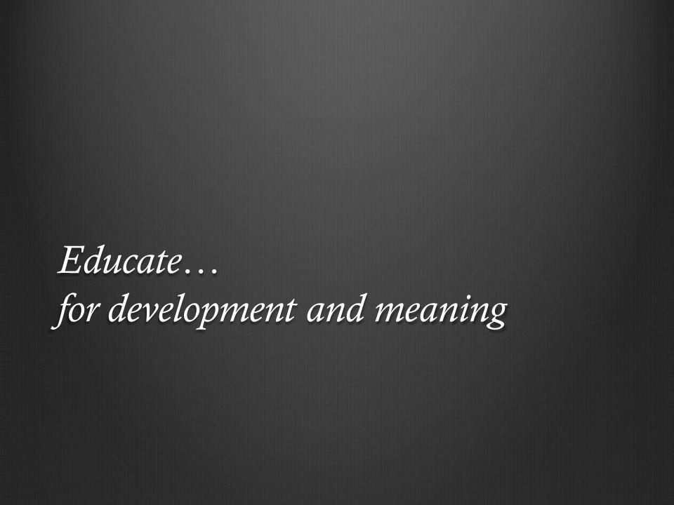Educate… for development and meaning