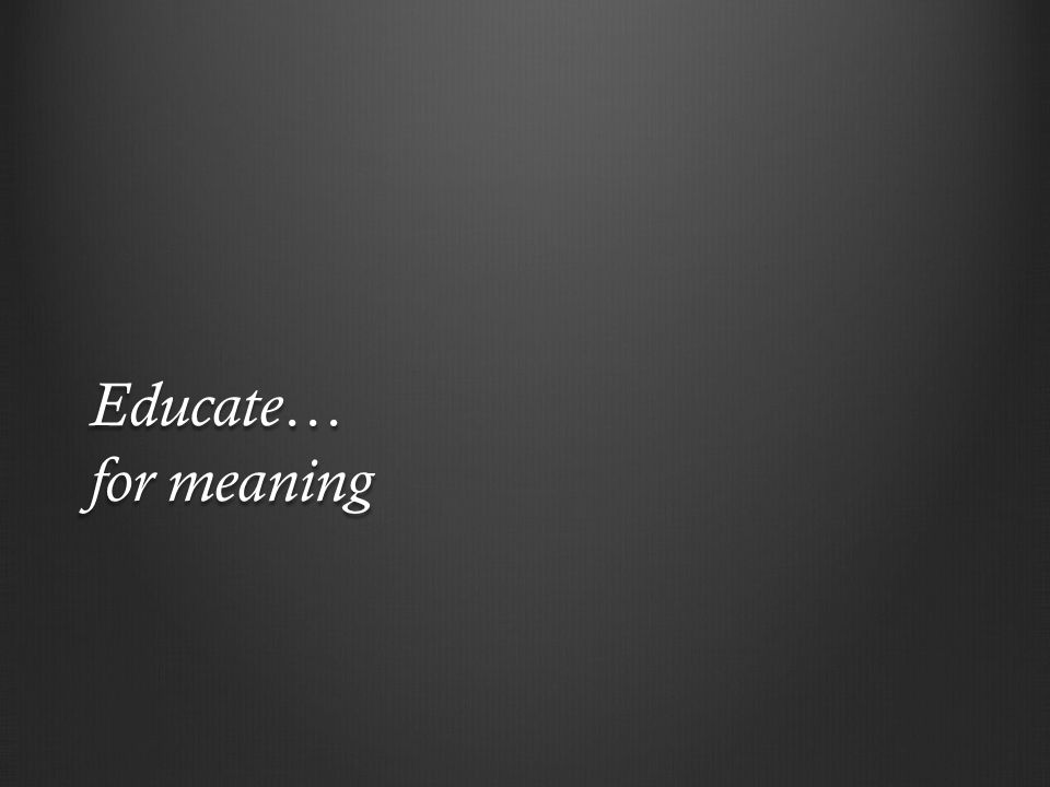 Educate… for meaning