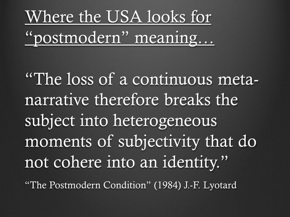 Where the USA looks for postmodern meaning…The loss of a continuous meta- narrative therefore breaks the subject into heterogeneous moments of subjectivity that do not cohere into an identity.