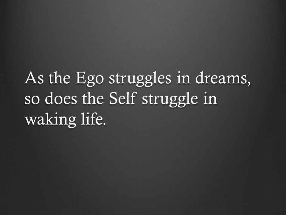 As the Ego struggles in dreams, so does the Self struggle in waking life.