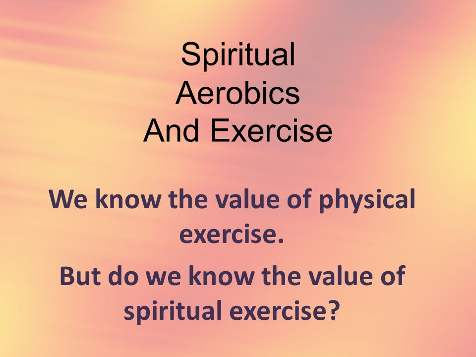 Spiritual Aerobics And Exercise We know the value of physical exercise.