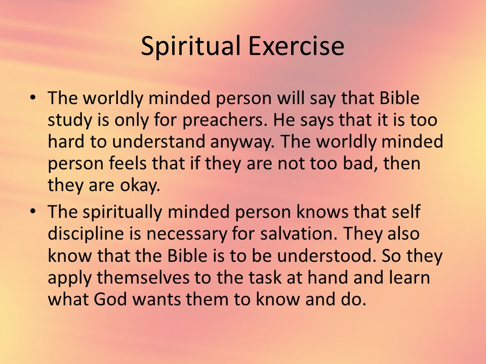 Spiritual Exercise The worldly minded person will say that Bible study is only for preachers.