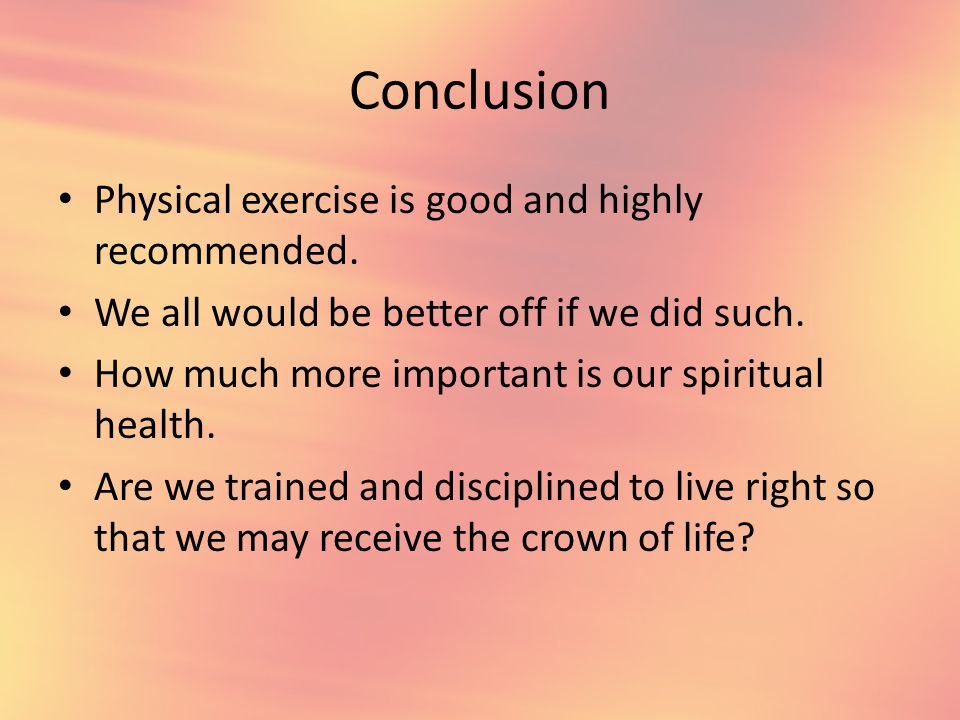 Conclusion Physical exercise is good and highly recommended.