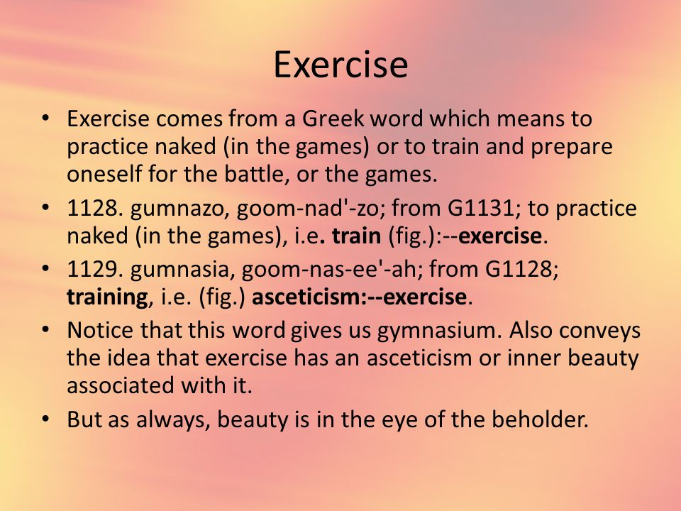 Exercise Exercise comes from a Greek word which means to practice naked (in the games) or to train and prepare oneself for the battle, or the games.