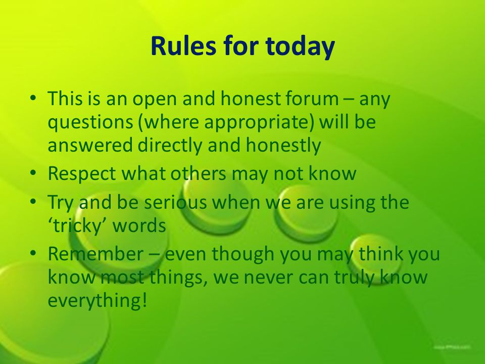 Rules for today This is an open and honest forum – any questions (where appropriate) will be answered directly and honestly Respect what others may no