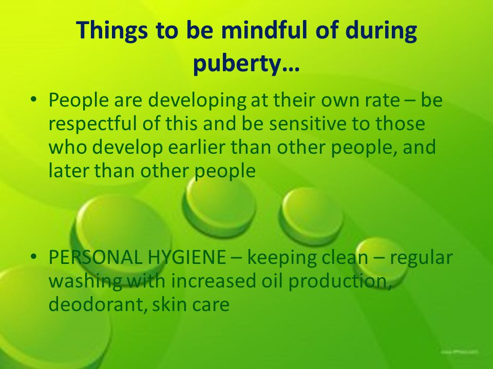 Things to be mindful of during puberty… People are developing at their own rate – be respectful of this and be sensitive to those who develop earlier
