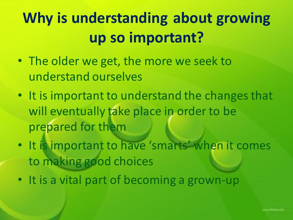 Why is understanding about growing up so important.