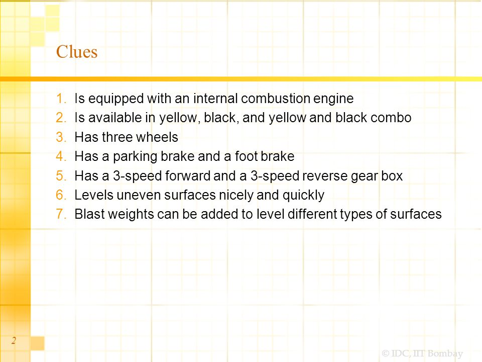 © IDC, IIT Bombay Clues 1.Is equipped with an internal combustion engine 2.Is available in yellow, black, and yellow and black combo 3.Has three wheels 4.Has a parking brake and a foot brake 5.Has a 3-speed forward and a 3-speed reverse gear box 6.Levels uneven surfaces nicely and quickly 7.Blast weights can be added to level different types of surfaces 2
